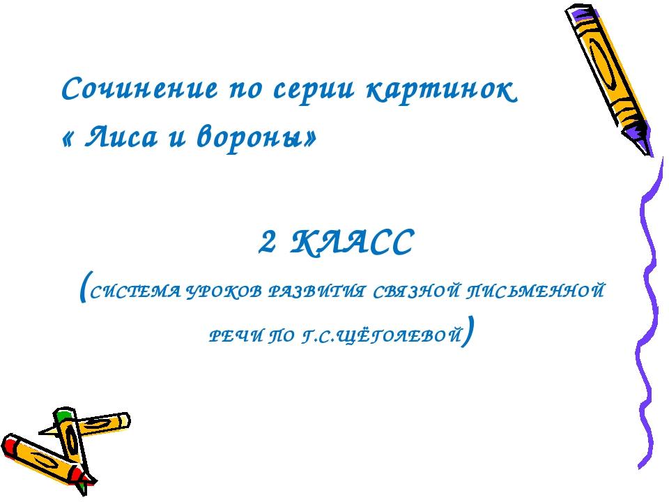 2 КЛАСС (СИСТЕМА УРОКОВ РАЗВИТИЯ СВЯЗНОЙ ПИСЬМЕННОЙ РЕЧИ ПО Г.С.ЩЁГОЛЕВОЙ) Со...