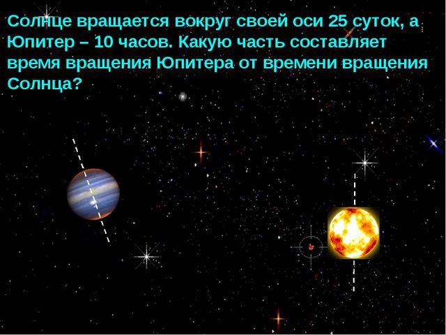 Солнце вращается вокруг своей оси 25 суток, а Юпитер – 10 часов. Какую часть...