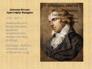 Шиллер Иоганн Христофор Фридрих (1759 – 1805 гг) Немецкий поэт, певец высоких