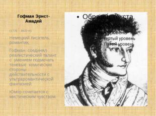 Гофман Эрнст-Амадей (1776 – 1822 гг) Немецкий писатель, романтик. Гофман соед