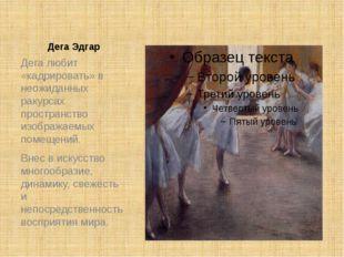 Дега Эдгар Дега любит «кадрировать» в неожиданных ракурсах пространство изобр