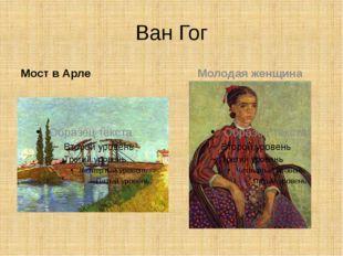 Ван Гог Мост в Арле Молодая женщина