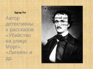 Эдгар По Автор детективных рассказов «Убийство на улице Морг», «Лигейя» и др.