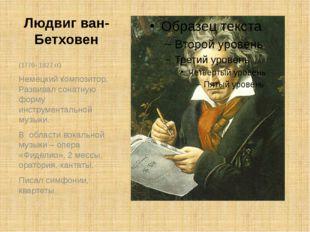 Людвиг ван-Бетховен (1770- 1827 гг) Немецкий композитор, Развивал сонатную фо