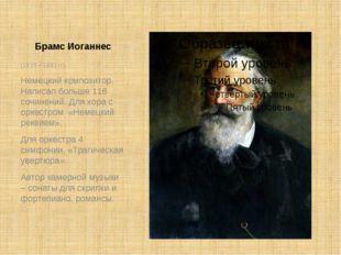 Брамс Иоганнес (1833 – 1893 гг) Немецкий композитор. Написал больше 116 сочин
