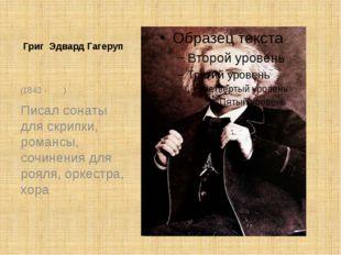 Григ Эдвард Гагеруп (1843 - ) Писал сонаты для скрипки, романсы, сочинения дл
