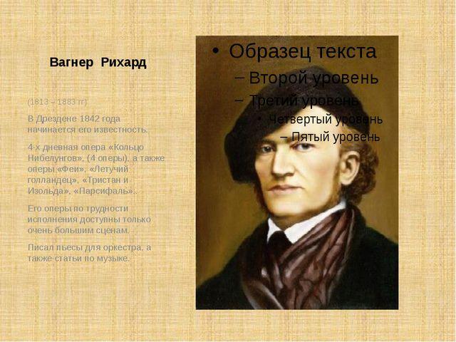 Вагнер Рихард (1813 – 1883 гг) В Дрездене 1842 года начинается его известност...