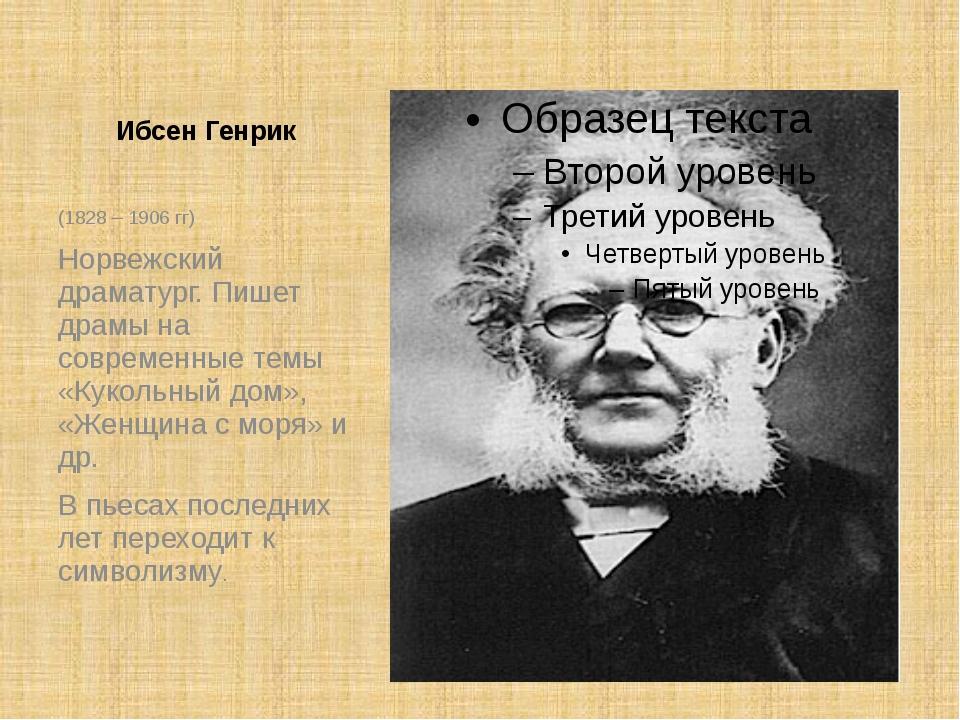 Ибсен Генрик (1828 – 1906 гг) Норвежский драматург. Пишет драмы на современны...
