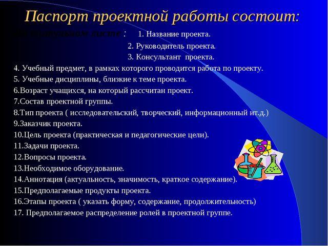 Паспорт проектной работы состоит: На титульном листе : 1. Название проекта. 2...