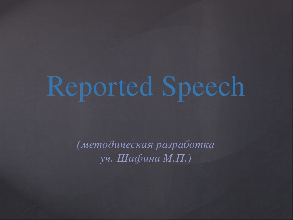 Reported Speech (методическая разработка уч. Шафина М.П.)