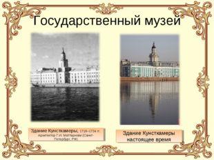 Государственный музей Здание Кунсткамеры, 1718–1734 гг. Архитектор Г.И. Матт
