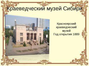 Краеведческий музей Сибири Красноярский краеведческий музей Год открытия 1889