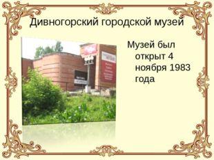 Дивногорский городской музей Музей был открыт 4 ноября 1983 года