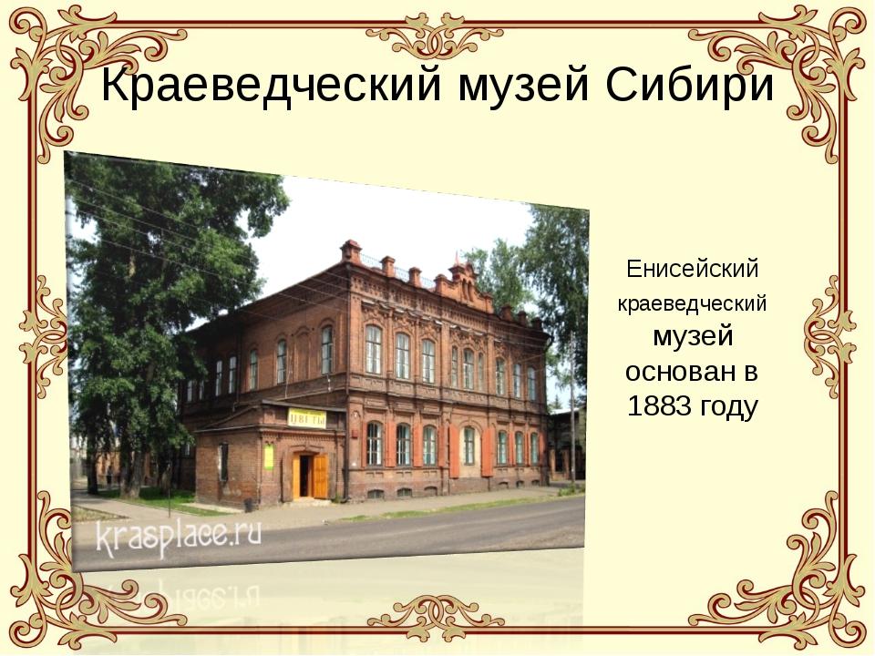 Краеведческий музей Сибири Енисейский краеведческий музей основан в 1883 году