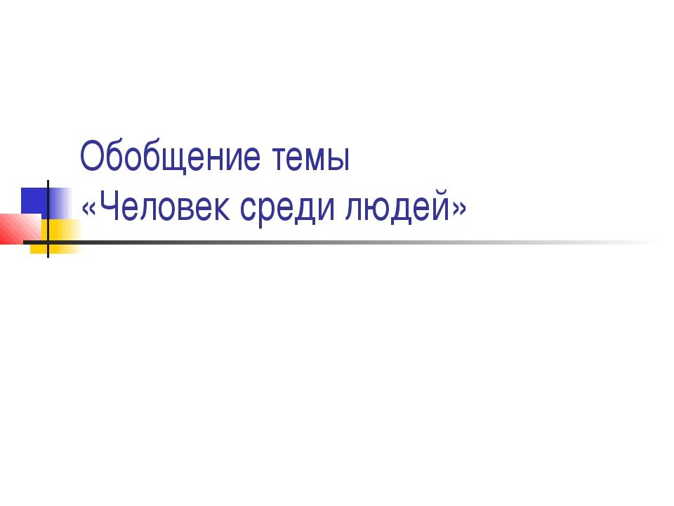 Обобщение темы «Человек среди людей»