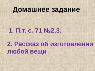 Домашнее задание 1. П.т. с. 71 №2,3. 2. Рассказ об изготовлении любой вещи