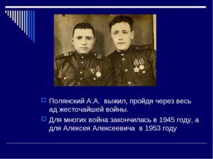 Полянский А.А. выжил, пройдя через весь ад жесточайшей войны. Для многих войн