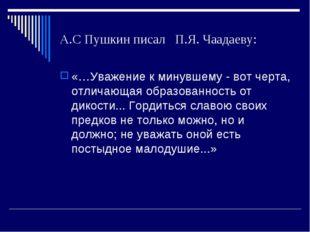А.С Пушкин писал П.Я. Чаадаеву: «…Уважение к минувшему - вот черта, отличающа