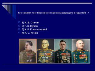Кто занимал пост Верховного главнокомандующего в годы ВОВ ? 1) И. В. Сталин 2