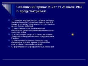 Сталинский приказ N-227 от 28 июля 1942 г. предусматривал: 1) создание заград