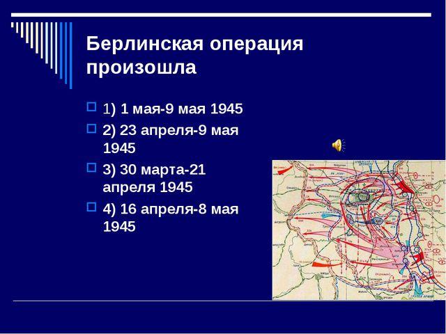 Берлинская операция произошла 1) 1 мая-9 мая 1945 2) 23 апреля-9 мая 1945 3)...