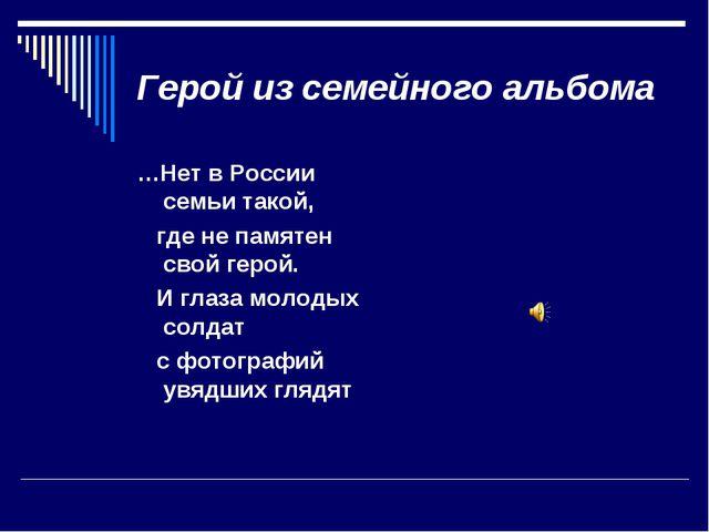 Герой из семейного альбома …Нет в России семьи такой, где не памятен свой гер...