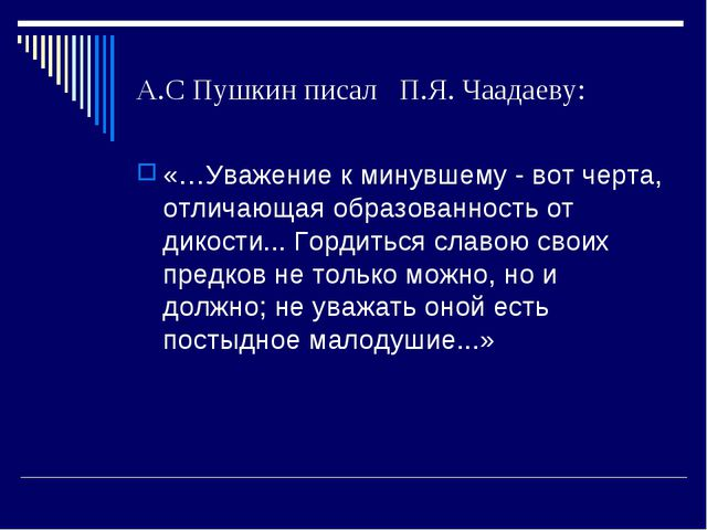 А.С Пушкин писал П.Я. Чаадаеву: «…Уважение к минувшему - вот черта, отличающа...