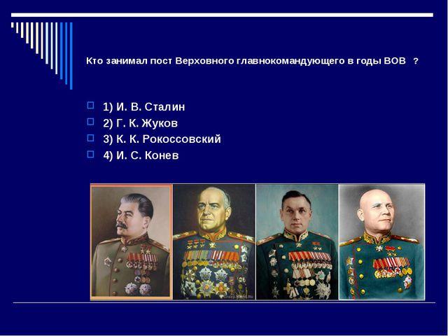 Кто занимал пост Верховного главнокомандующего в годы ВОВ ? 1) И. В. Сталин 2...