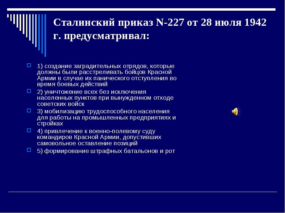 Сталинский приказ N-227 от 28 июля 1942 г. предусматривал: 1) создание заград...