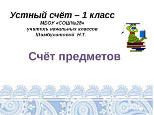 Устный счёт – 1 класс МБОУ «СОШ№28» учитель начальных классов Шимбулатовой Н