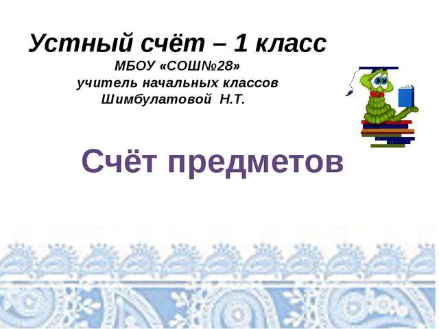 Устный счёт – 1 класс МБОУ «СОШ№28» учитель начальных классов Шимбулатовой Н...