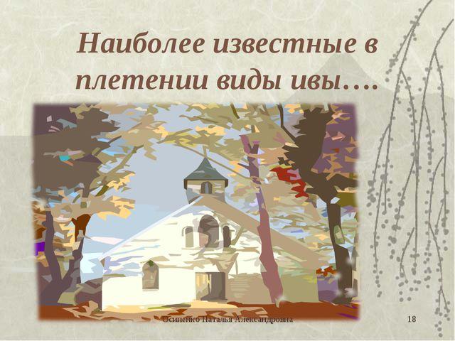 Наиболее известные в плетении виды ивы…. * Осипенко Наталья Александровна Оси...