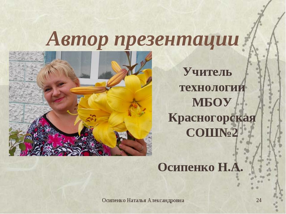 Автор презентации Учитель технологии МБОУ Красногорская СОШ№2 Осипенко Н.А. *...
