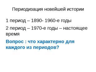 Периодизация новейшей истории 1 период – 1890- 1960-е годы 2 период – 1970-е