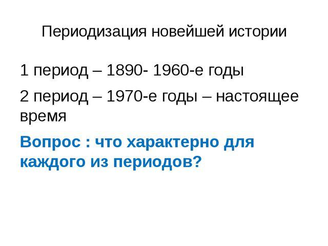 Периодизация новейшей истории 1 период – 1890- 1960-е годы 2 период – 1970-е...