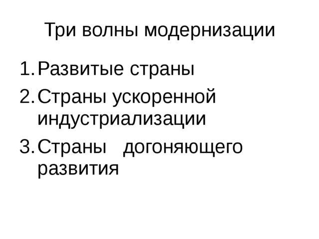 Три волны модернизации Развитые страны Страны ускоренной индустриализации Стр...