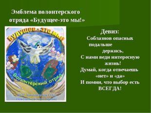 Эмблема волонтерского отряда «Будущее-это мы!» Девиз: Соблазнов опасных пода