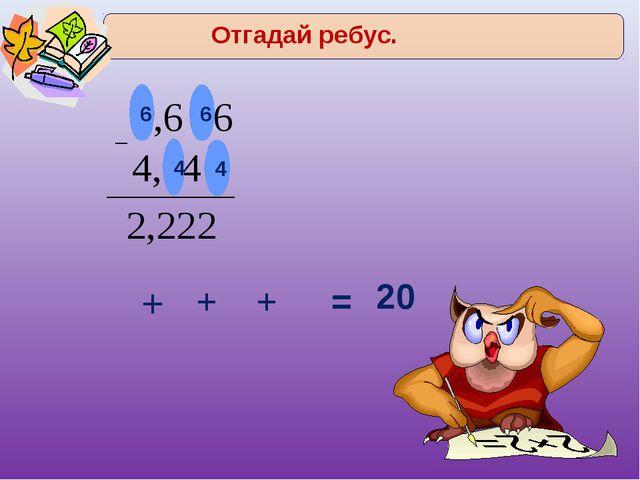 6 6 4 4 + + + = 20 Отгадай ребус.