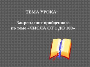 ТЕМА УРОКА: Закрепление пройденного по теме «ЧИСЛА ОТ 1 ДО 100»