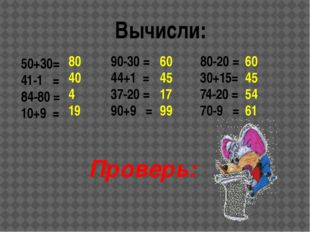 Вычисли: 50+30= 41-1 = 84-80 = 10+9 = 80 40 4 19 80-20 = 30+15= 74-20 = 70-9