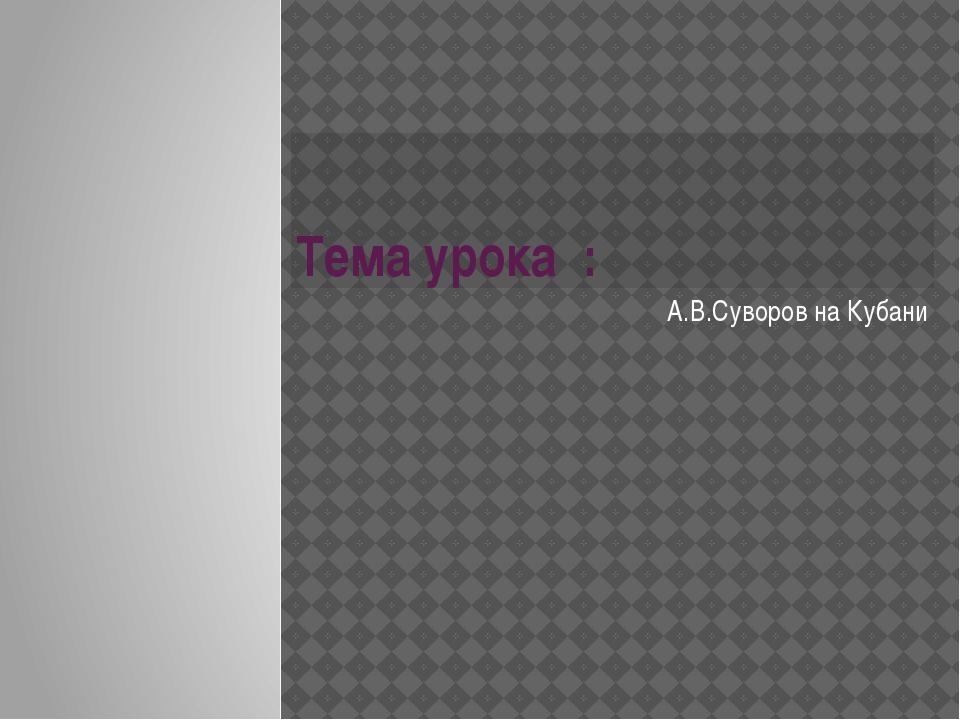 Тема урока : А.В.Суворов на Кубани