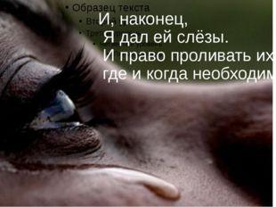 И, наконец, Я дал ей слёзы. И право проливать их, где и когда необходимо.