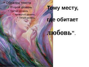 """Тому месту, где обитает любовь""""."""