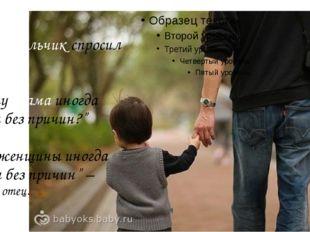 """Тогда мальчик спросил у отца: """"Почему мама иногда плачет без причин?"""" – """"Все"""
