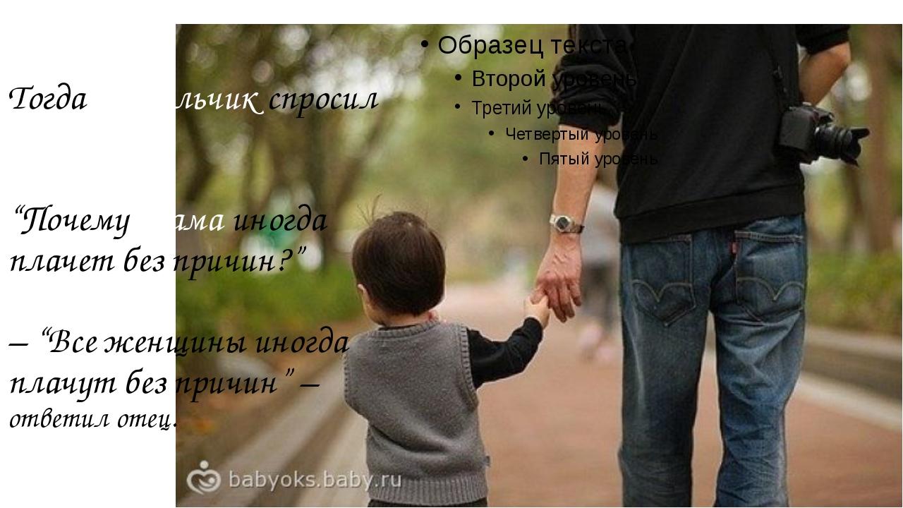 """Тогда мальчик спросил у отца: """"Почему мама иногда плачет без причин?"""" – """"Все..."""
