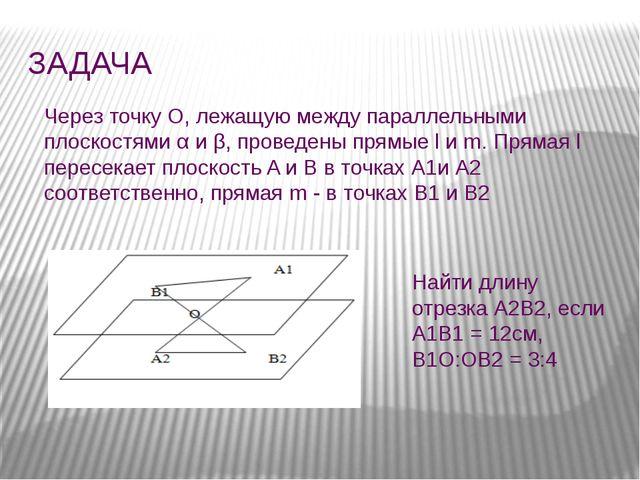 ЗАДАЧА Через точку О, лежащую между параллельными плоскостями α и β, проведен...