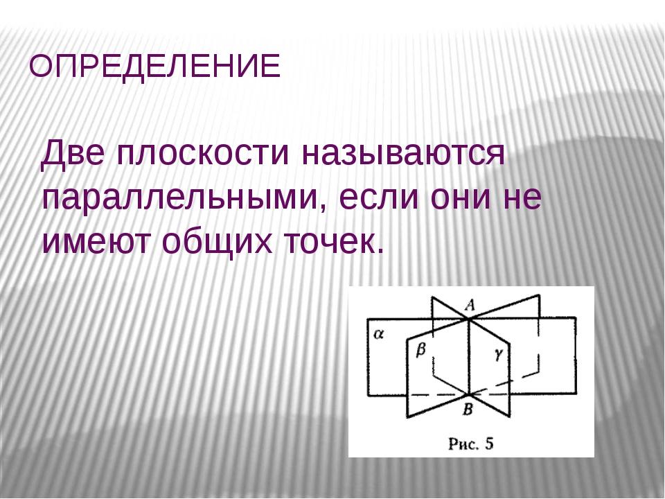 ОПРЕДЕЛЕНИЕ Две плоскости называются параллельными, если они не имеют общих т...