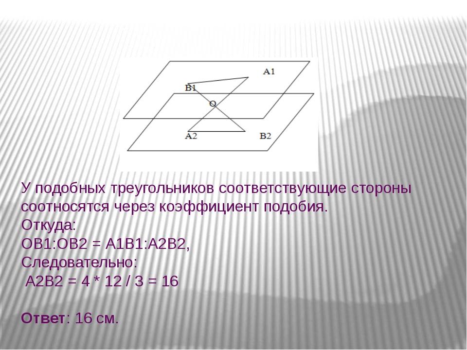 У подобных треугольников соответствующие стороны соотносятся через коэффициен...