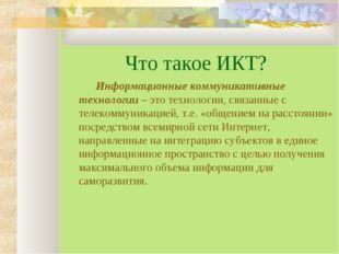 Что такое ИКТ? Информационные коммуникативные технологии – это технологии,