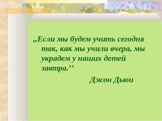 ,,Если мы будем учить сегодня так, как мы учили вчера, мы украдем у наших де...